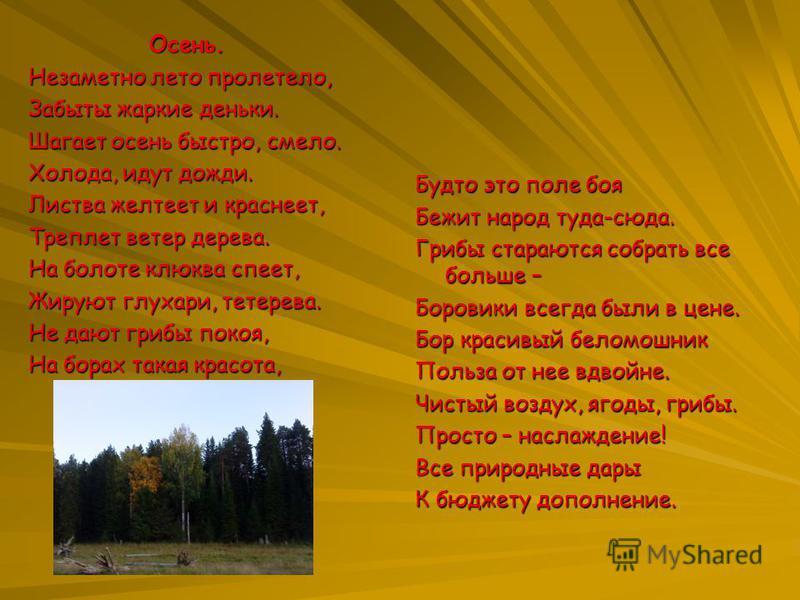 Осень. Незаметно лето пролетело, Забыты жаркие деньки. Шагает осень быстро, смело. Холода, идут дожди. Листва желтеет и краснеет, Треплет ветер дерева. На болоте клюква спеет, Жируют глухари, тетерева. Не дают грибы покоя, На борах такая красота, Буд