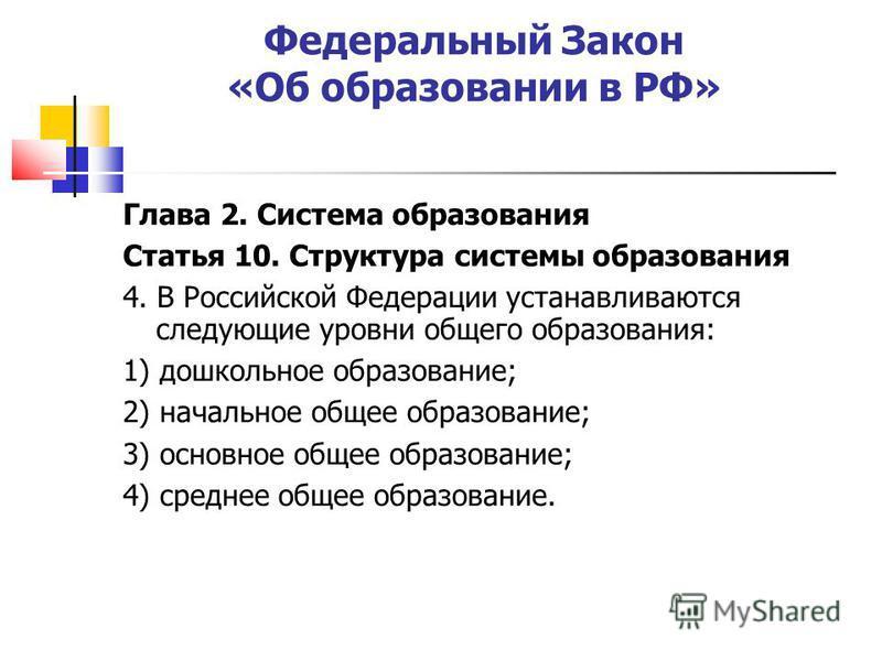 Федеральный Закон «Об образовании в РФ» Глава 2. Система образования Статья 10. Структура системы образования 4. В Российской Федерации устанавливаются следующие уровни общего образования: 1) дошкольное образование; 2) начальное общее образование; 3)