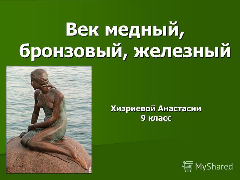 Хизриевой Анастасии 9 класс Век медный, бронзовый, железный