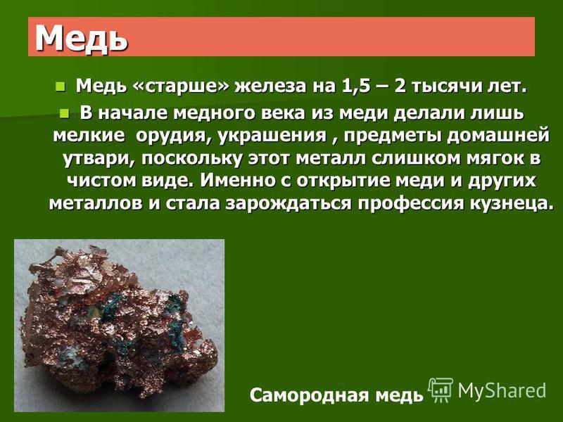 Медь Медь «старше» железа на 1,5 – 2 тысячи лет. Медь «старше» железа на 1,5 – 2 тысячи лет. В начале медного века из меди делали лишь мелкие орудия, украшения, предметы домашней утвари, поскольку этот металл слишком мягок в чистом виде. Именно с отк
