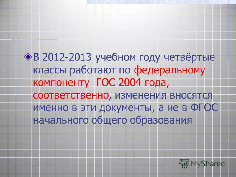 В 2012-2013 учебном году четвёртые классы работают по федеральному компоненту ГОС 2004 года, соответственно, изменения вносятся именно в эти документы, а не в ФГОС начального общего образования