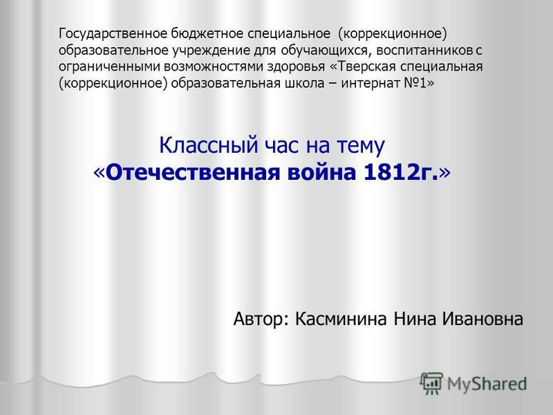 Классный час на тему «Отечественная война 1812 г.» Автор: Касминина Нина Ивановна Государственное бюджетное специальное (коррекционное) образовательное учреждение для обучающихся, воспитанников с ограниченными возможностями здоровья «Тверская специал