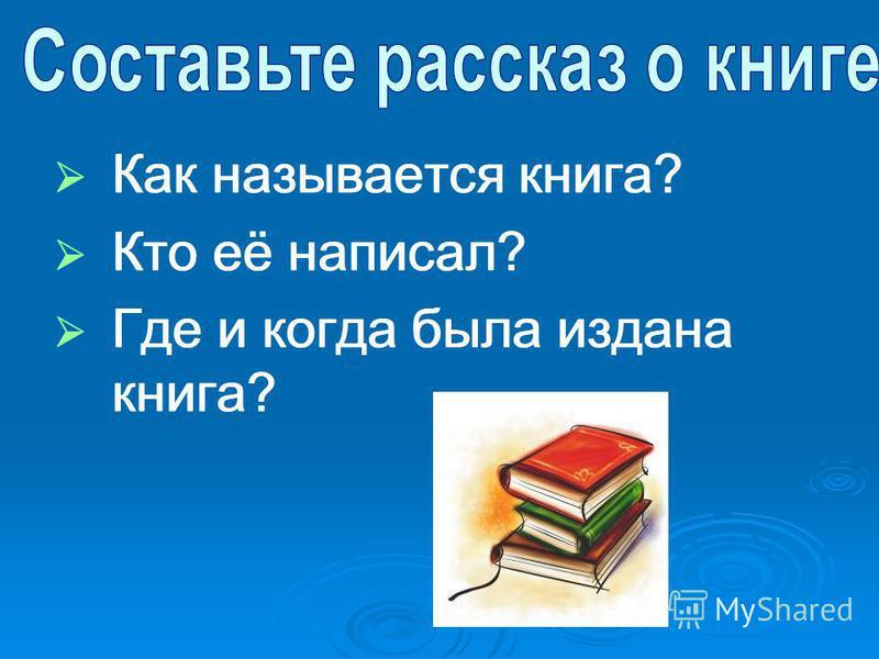 Как называется книга? Кто её написал? Где и когда была издана книга? Как называется книга? Кто её написал? Где и когда была издана книга?