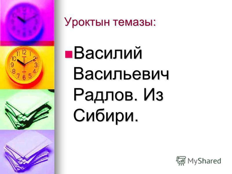 Уроктын темазы: Василий Васильевич Радлов. Из Сибири. Василий Васильевич Радлов. Из Сибири.
