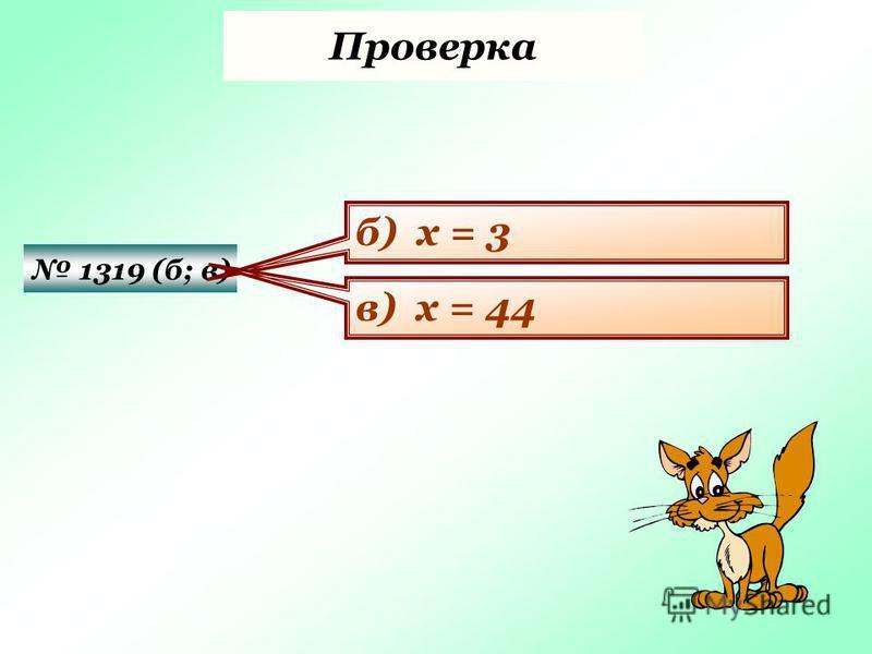 Проверка 1319 (б; в) б) х = 3 в) х = 44
