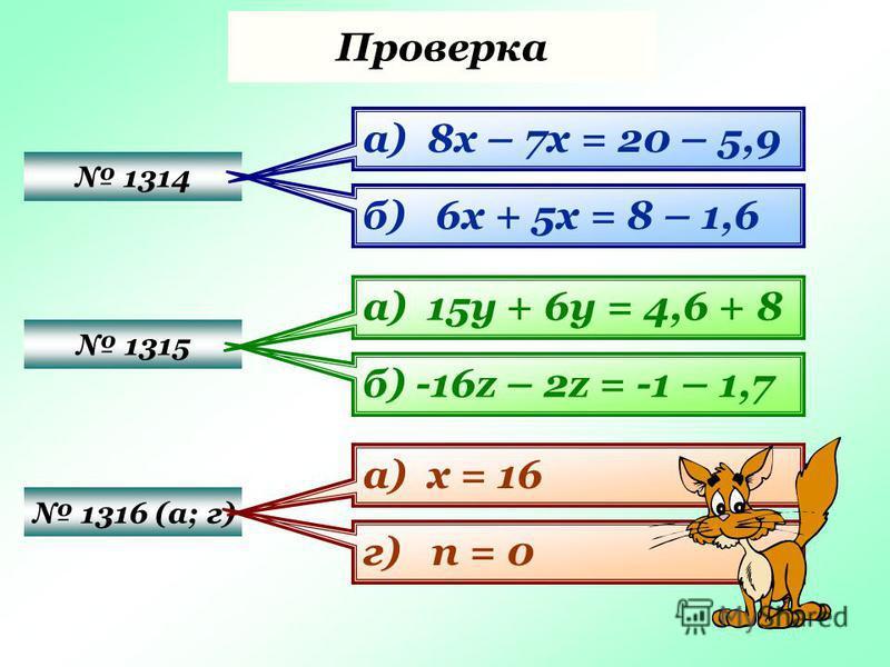 Проверка 1314 1315 1316 (а; г) а) 8 х – 7 х = 20 – 5,9 б) 6 х + 5 х = 8 – 1,6 а) 15 у + 6 у = 4,6 + 8 б) -16z – 2z = -1 – 1,7 а) х = 16 г) п = 0