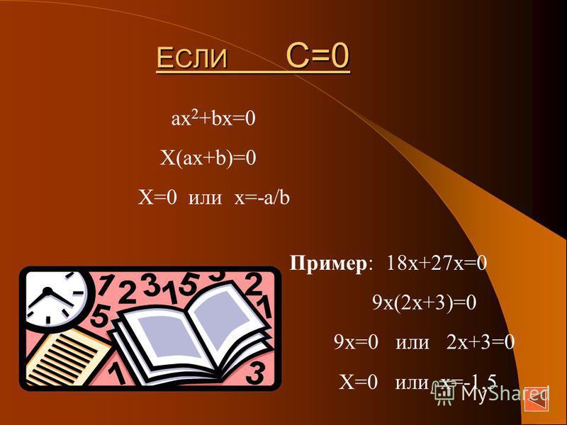 Е СЛИ С=0 ax 2 +bx=0 X(ax+b)=0 X=0 или х=-a/b Пример: 18 х+27 х=0 9 х(2 х+3)=0 9 х=0 или 2 х+3=0 Х=0 или х=-1,5