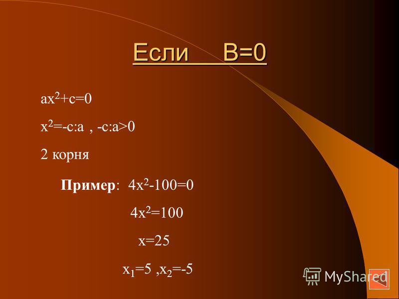 Если В=0 ах 2 +с=0 х 2 =-с:а, -с:а>0 2 корня Пример: 4 х 2 -100=0 4 х 2 =100 х=25 х 1 =5,х 2 =-5