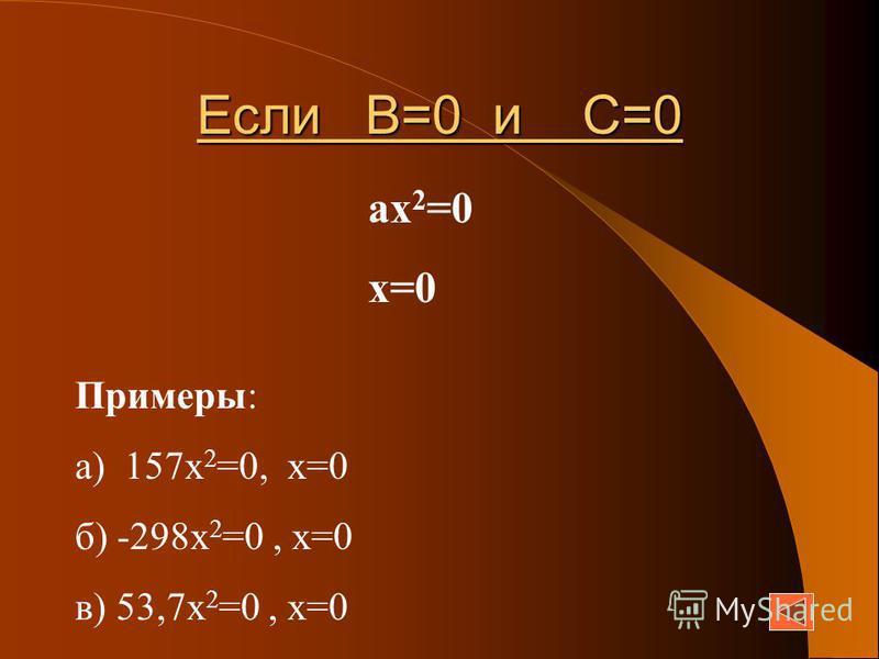 Если В=0 и С=0 ах 2 =0 х=0 Примеры: а) 157 х 2 =0, х=0 б) -298 х 2 =0, х=0 в) 53,7 х 2 =0, х=0