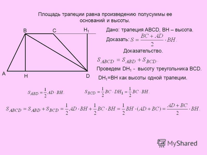 A BC DH H1H1 Площадь трапеции равна произведению полусуммы ее оснований и высоты. Дано: трапеция ABCD, BH – высота. Доказать: Доказательство. Проведем DH 1 - высоту треугольника BCD. DH 1 =BH как высоты одной трапеции.