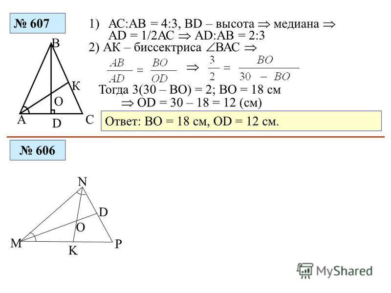 607 СА В D К О 1)АС:АВ = 4:3, ВD – высота медиана АD = 1/2АС АD:АВ = 2:3 2) АК – биссектриса ВАС Тогда 3(30 – ВО) = 2; ВО = 18 см ОD = 30 – 18 = 12 (см) Ответ: ВО = 18 см, ОD = 12 см. 606 М N P K D O