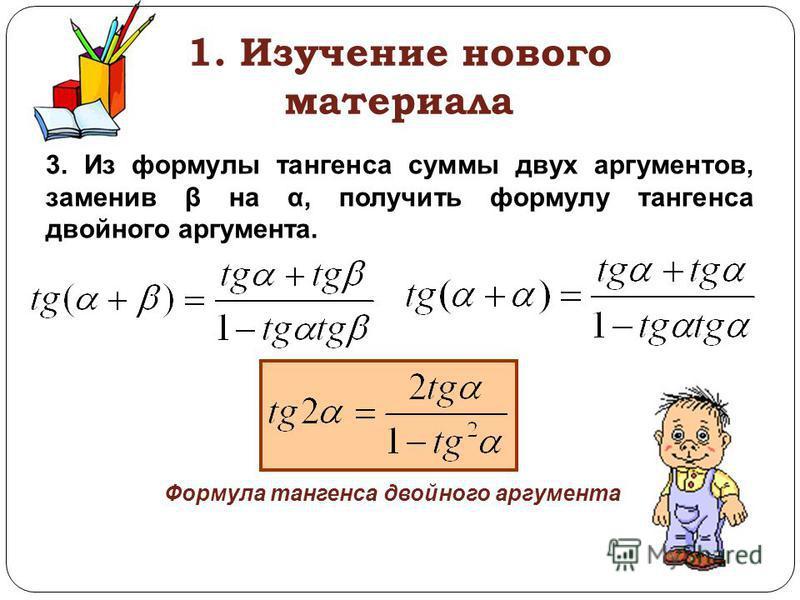 1. Изучение нового материала 3. Из формулы тангенса суммы двух аргументов, заменив β на α, получить формулу тангенса двойного аргумента. Формула тангенса двойного аргумента
