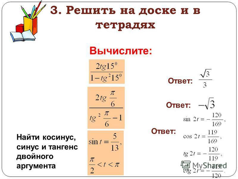 3. Решить на доске и в тетрадях Вычислите: Ответ: Найти косинус, синус и тангенс двойного аргумента Ответ:
