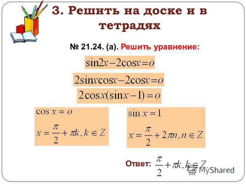 3. Решить на доске и в тетрадях 21.24. (а). Решить уравнение: Ответ: