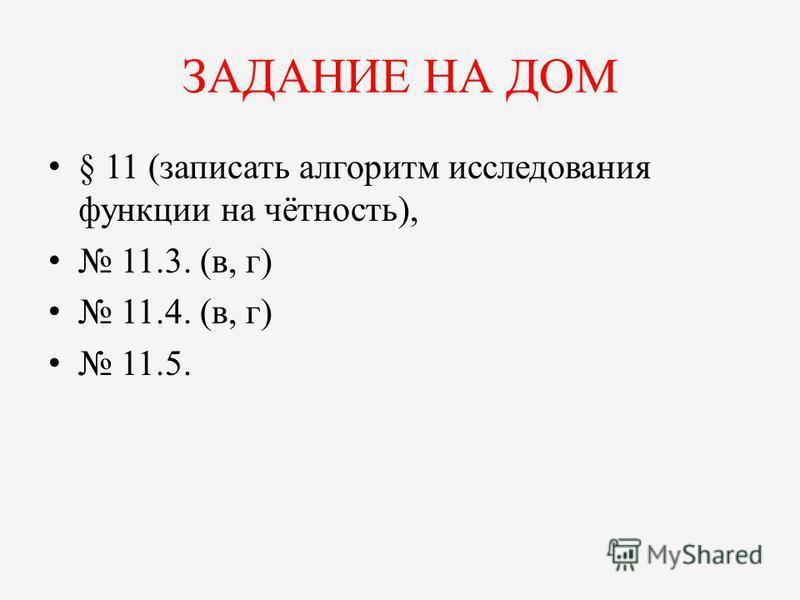 ЗАДАНИЕ НА ДОМ § 11 (записать алгоритм исследования функции на чётность), 11.3. (в, г) 11.4. (в, г) 11.5.