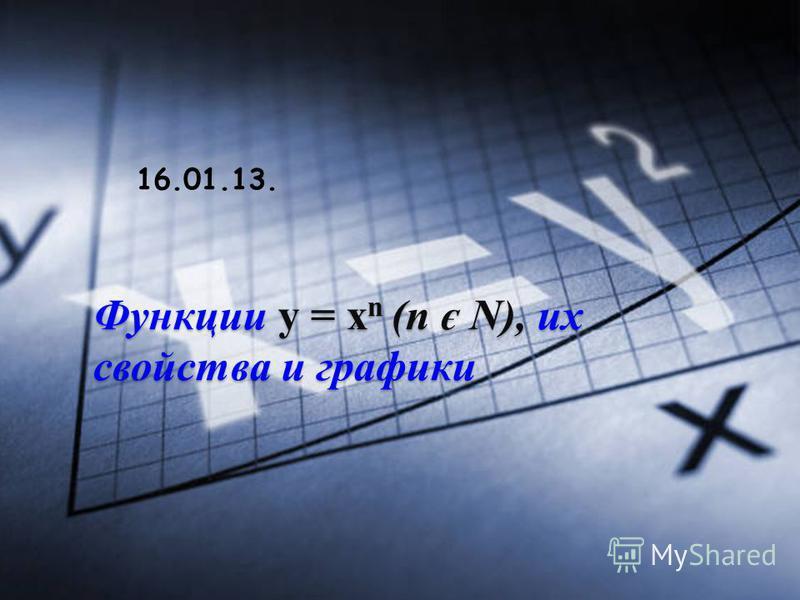 Функции у = х n (n є N), их свойства и графики 16.01.13.