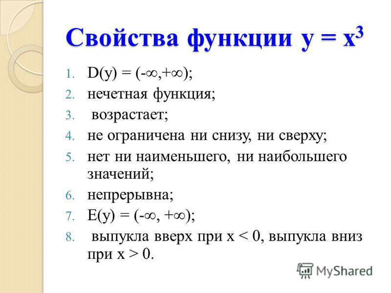 Свойства функции у = х 3 Свойства функции у = х 3 1. D(у) = (-,+); 2. нечетная функция; 3. возрастает; 4. не ограничена ни снизу, ни сверху; 5. нет ни наименьшего, ни наибольшего значений; 6. непрерывна; 7. Е(у) = (-, +); 8. выпукла вверх при х 0.