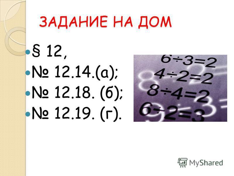 ЗАДАНИЕ НА ДОМ § 12, 12.14.(а); 12.18. (б); 12.19. (г).