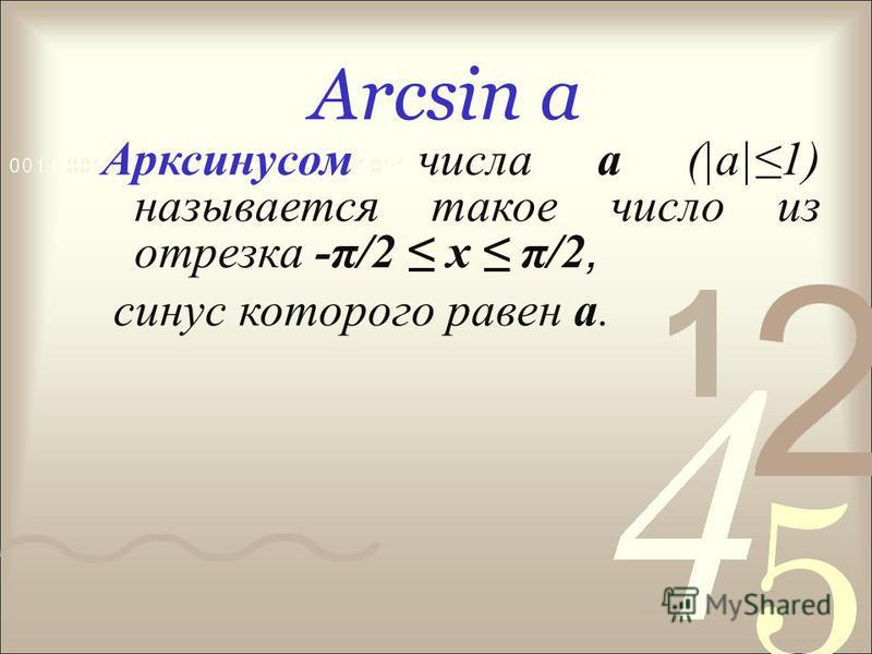 Arcsin а Арксинусом числа а (|а|1) называется такое число из отрезка -π/2 х π/2, синус которого равен а.