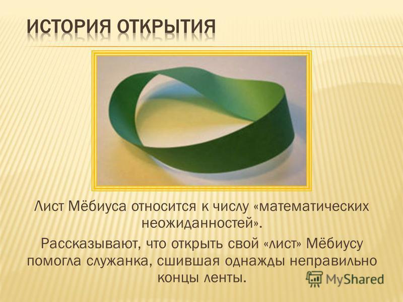 Лист Мёбиуса относится к числу «математических неожиданностей». Рассказывают, что открыть свой «лист» Мёбиусу помогла служанка, сшившая однажды неправильно концы ленты.