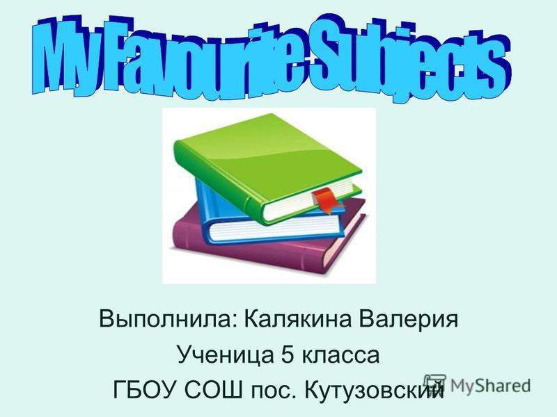 Выполнила: Калякина Валерия Ученица 5 класса ГБОУ СОШ пос. Кутузовский