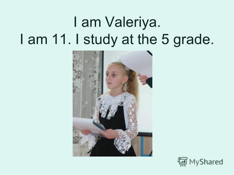 I am Valeriya. I am 11. I study at the 5 grade.