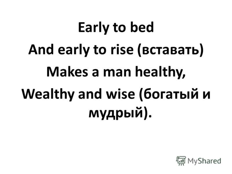 Early to bed And early to rise (вставать) Makes a man healthy, Wealthy and wise (богатый и мудрый).
