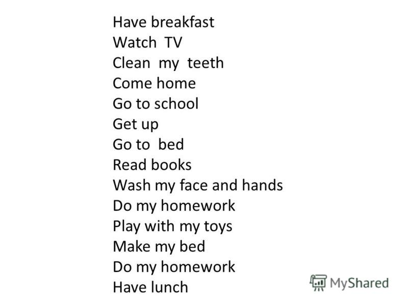 Have breakfast Watch TV Clean my teeth Come home Go to school Get up Go to bed Read books Wash my face and hands Do my homework Play with my toys Make my bed Do my homework Have lunch