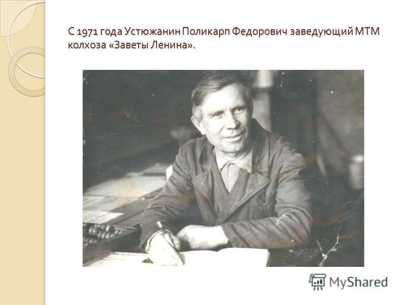 С 1971 года Устюжанин Поликарп Федорович заведующий МТМ колхоза « Заветы Ленина ».