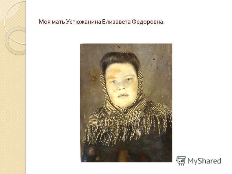 Моя мать Устюжанина Елизавета Федоровна.