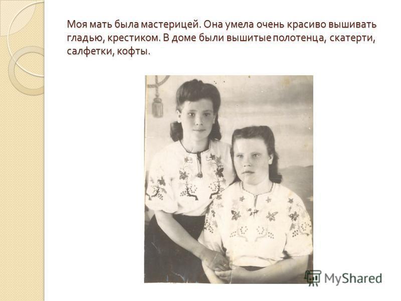 Моя мать была мастерицей. Она умела очень красиво вышивать гладью, крестиком. В доме были вышитые полотенца, скатерти, салфетки, кофты.
