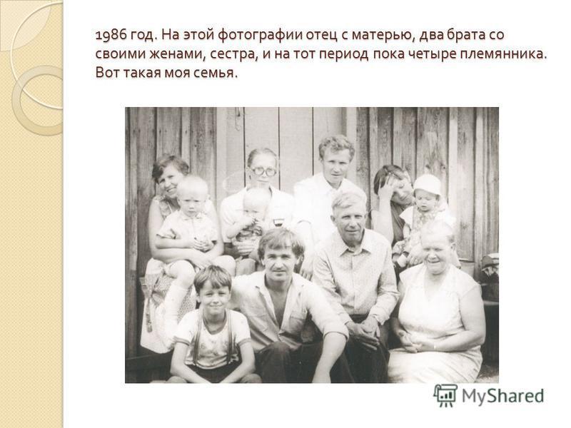 1986 год. На этой фотографии отец с матерью, два брата со своими женами, сестра, и на тот период пока четыре племянника. Вот такая моя семья.
