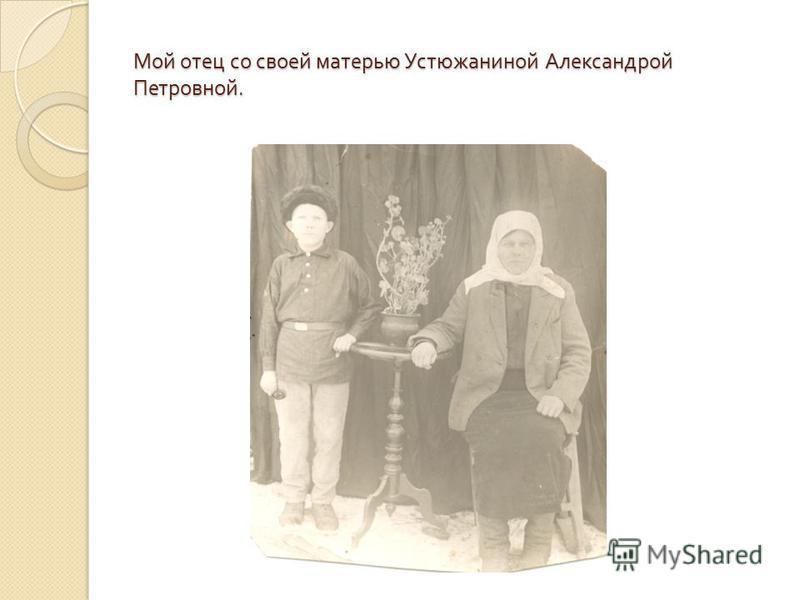 Мой отец со своей матерью Устюжаниной Александрой Петровной.
