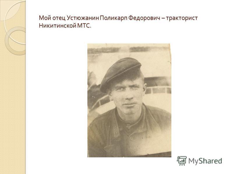 Мой отец Устюжанин Поликарп Федорович – тракторист Никитинской МТС.