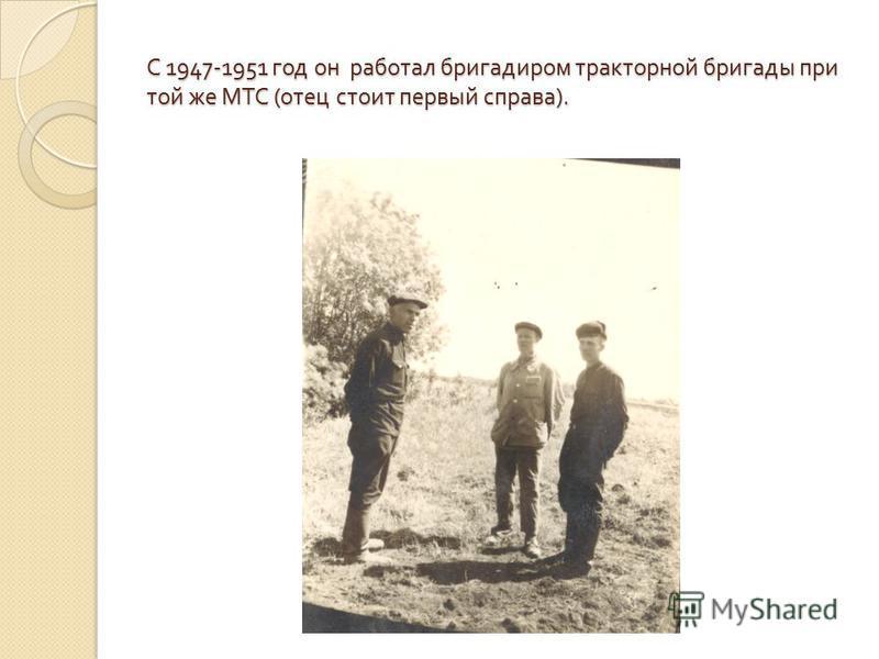 С 1947-1951 год он работал бригадиром тракторной бригады при той же МТС ( отец стоит первый справа ).