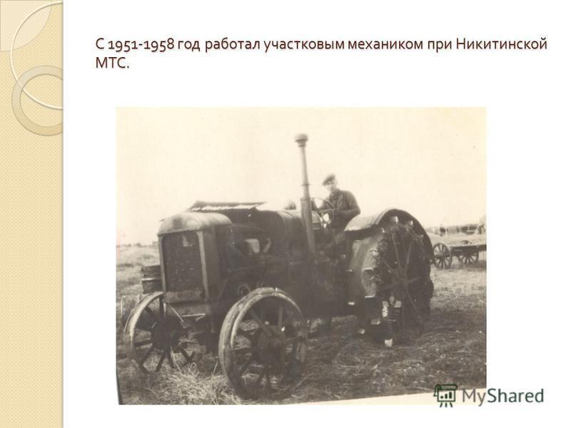 С 1951-1958 год работал участковым механиком при Никитинской МТС.