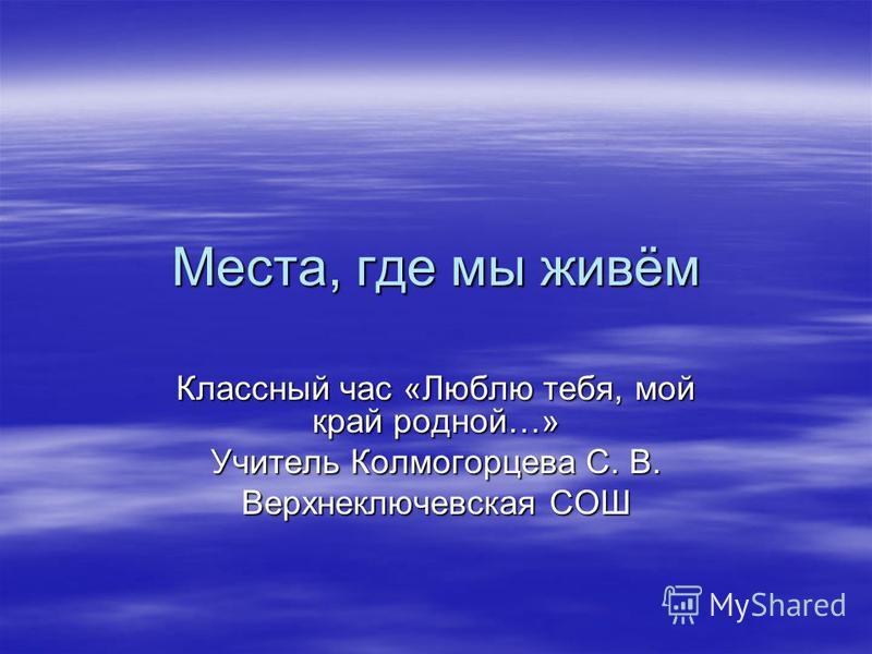 Места, где мы живём Классный час «Люблю тебя, мой край родной…» Учитель Колмогорцева С. В. Верхнеключевская СОШ