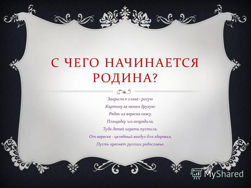 С ЧЕГО НАЧИНАЕТСЯ РОДИНА ? Закрыла я глаза - рисую Картину за окном другую : Рядок из вереска сажу, Площадку им огородила, Туда детей играть пустила. От вереска - целебный воздух для здоровья, Пусть крепнет русских родословье.