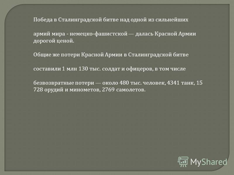 Победа в Сталинградской битве над одной из сильнейших армий мира - немецко-фашистской далась Красной Армии дорогой ценой. Общие же потери Красной Армии в Сталинградской битве составили 1 млн 130 тыс. солдат и офицеров, в том числе безвозвратные потер