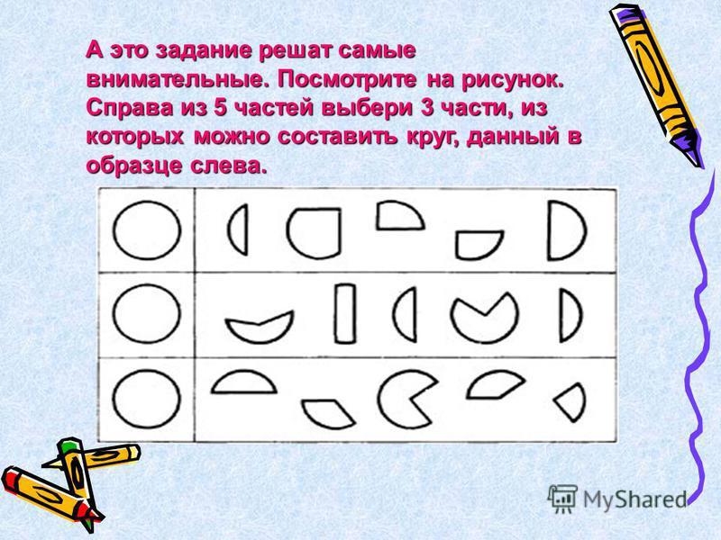 А это задание решат самые внимательные. Посмотрите на рисунок. Справа из 5 частей выбери 3 части, из которых можно составить круг, данный в образце слева.