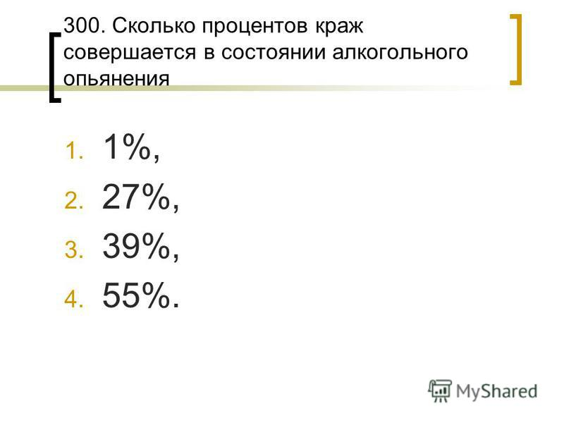 300. Сколько процентов краж совершается в состоянии алкогольного опьянения 1. 1%, 2. 27%, 3. 39%, 4. 55%.
