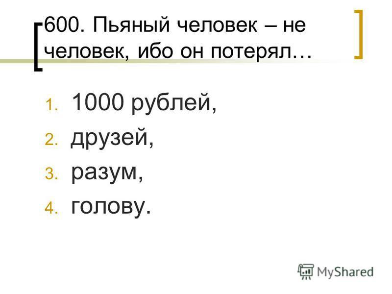 600. Пьяный человек – не человек, ибо он потерял… 1. 1000 рублей, 2. друзей, 3. разум, 4. голову.