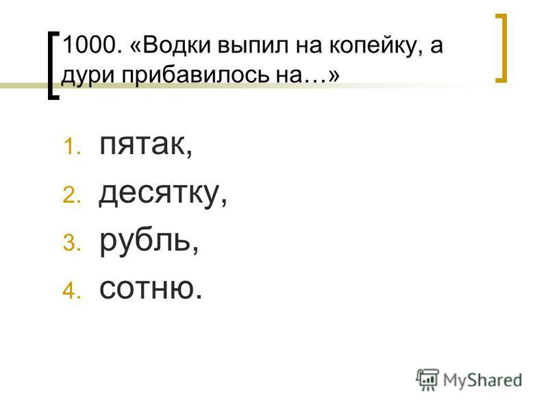 1000. «Водки выпил на копейку, а дури прибавилось на…» 1. пятак, 2. десятку, 3. рубль, 4. сотню.