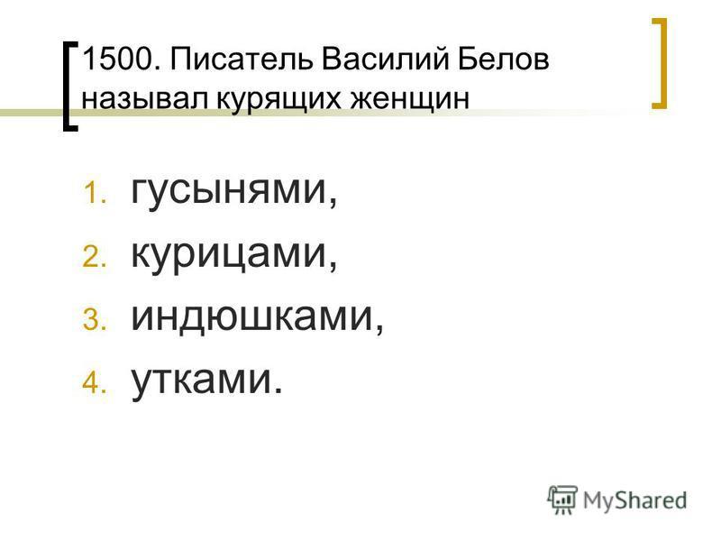 1500. Писатель Василий Белов называл курящих женщин 1. гусынями, 2. курицами, 3. индюшками, 4. утками.