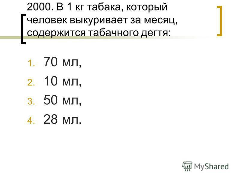 2000. В 1 кг табака, который человек выкуривает за месяц, содержится табачного дегтя: 1. 70 мл, 2. 10 мл, 3. 50 мл, 4. 28 мл.