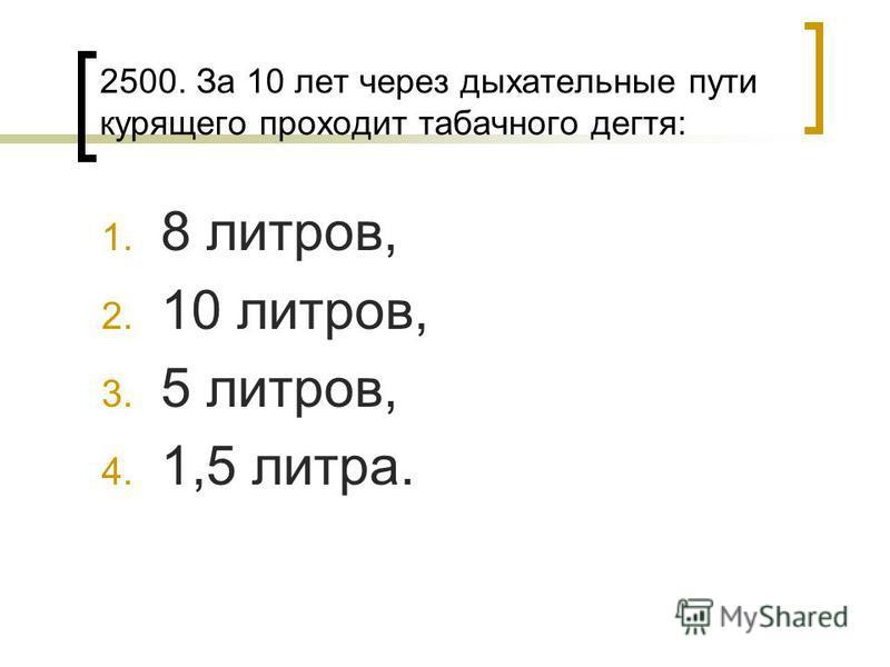 2500. За 10 лет через дыхательные пути курящего проходит табачного дегтя: 1. 8 литров, 2. 10 литров, 3. 5 литров, 4. 1,5 литра.