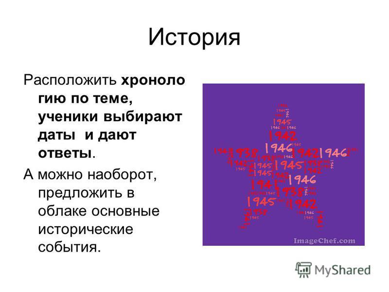 История Расположить хронологию по теме, ученики выбирают даты и дают ответы. А можно наоборот, предложить в облаке основные исторические события.