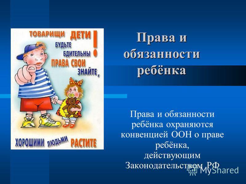 Права и обязанности ребёнка Права и обязанности ребёнка охраняются конвенцией ООН о праве ребёнка, действующим Законодательством РФ