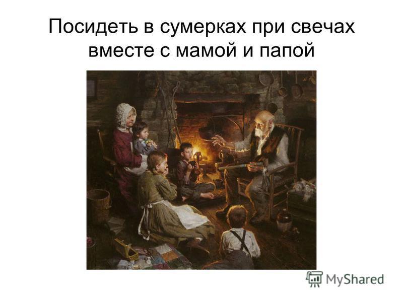 Посидеть в сумерках при свечах вместе с мамой и папой