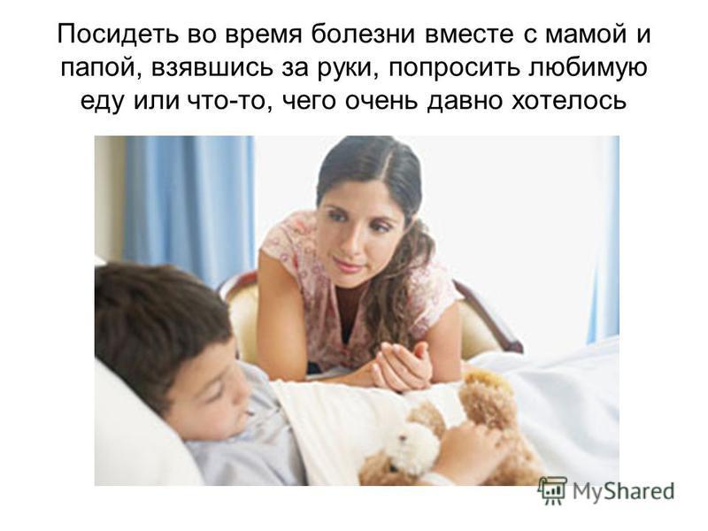 Посидеть во время болезни вместе с мамой и папой, взявшись за руки, попросить любимую еду или что-то, чего очень давно хотелось